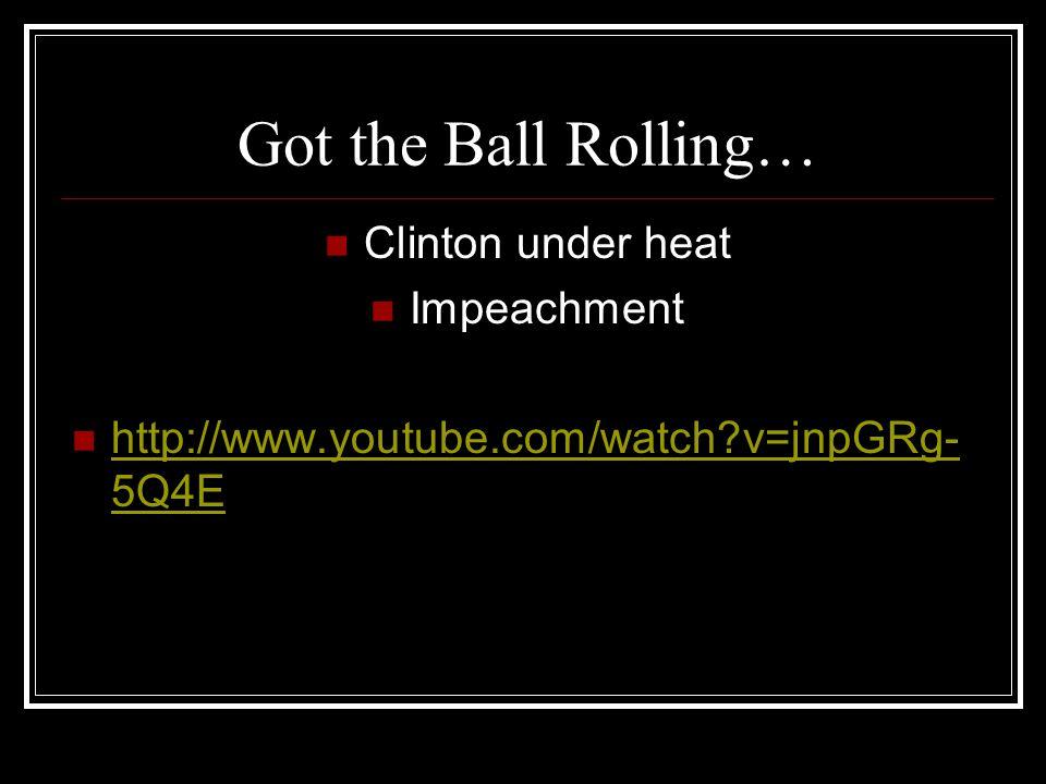 Got the Ball Rolling… Clinton under heat Impeachment http://www.youtube.com/watch v=jnpGRg- 5Q4E http://www.youtube.com/watch v=jnpGRg- 5Q4E