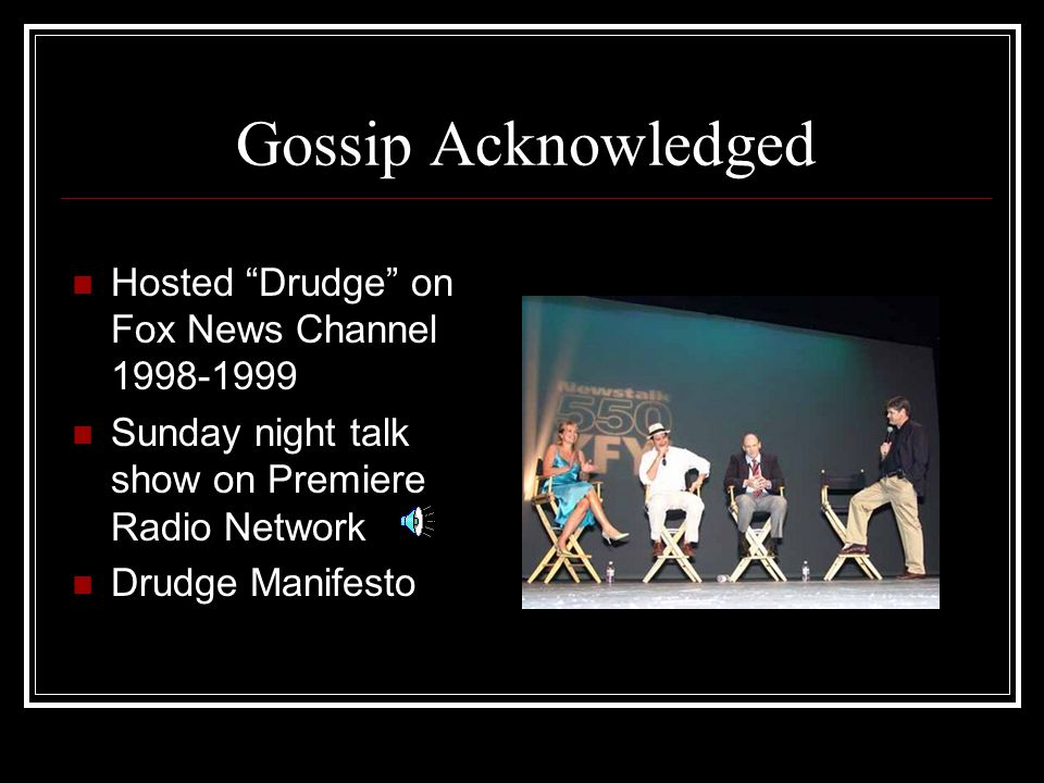 Gossip Acknowledged Hosted Drudge on Fox News Channel 1998-1999 Sunday night talk show on Premiere Radio Network Drudge Manifesto