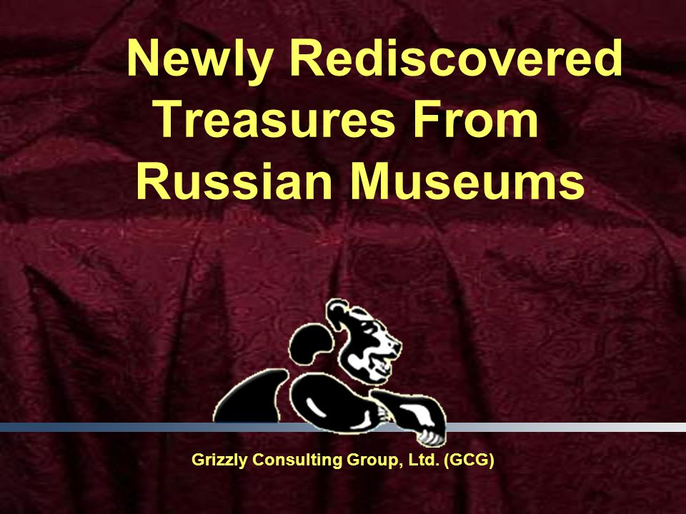 Newly Rediscovered Treasures From Russian Museums Grizzly Consulting Group, Ltd. (GCG)