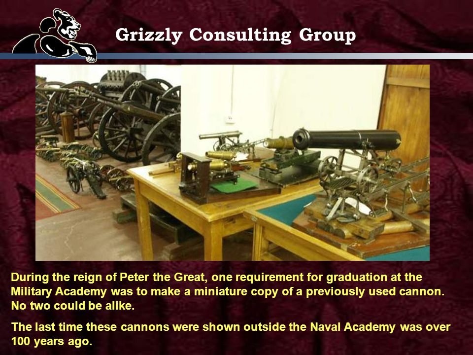 Grizzly Consulting Group During the reign of Peter the Great, one requirement for graduation at the Military Academy was to make a miniature copy of a previously used cannon.