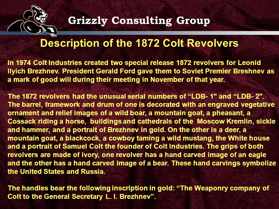 Grizzly Consulting Group Description of the 1872 Colt Revolvers In 1974 Colt Industries created two special release 1872 revolvers for Leonid Ilyich Brezhnev.