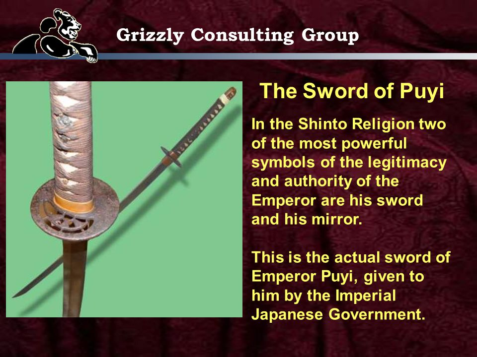 Grizzly Consulting Group The Sword of Puyi In the Shinto Religion two of the most powerful symbols of the legitimacy and authority of the Emperor are his sword and his mirror.