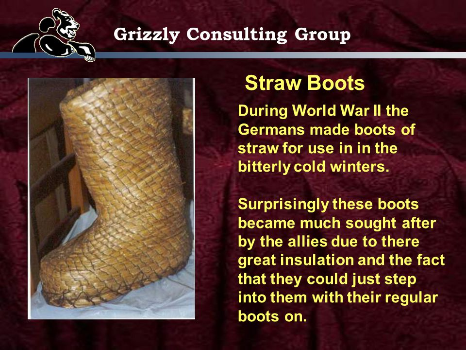 Grizzly Consulting Group Straw Boots During World War II the Germans made boots of straw for use in in the bitterly cold winters.