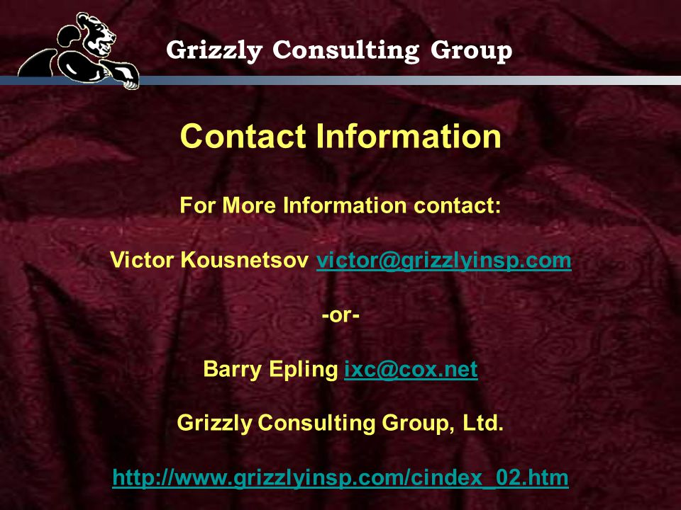 Grizzly Consulting Group Contact Information For More Information contact: Victor Kousnetsov victor@grizzlyinsp.comvictor@grizzlyinsp.com -or- Barry Epling ixc@cox.netixc@cox.net Grizzly Consulting Group, Ltd.