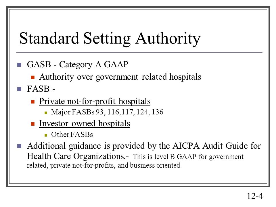 12-4 Standard Setting Authority GASB - Category A GAAP Authority over government related hospitals FASB - Private not-for-profit hospitals Major FASBs