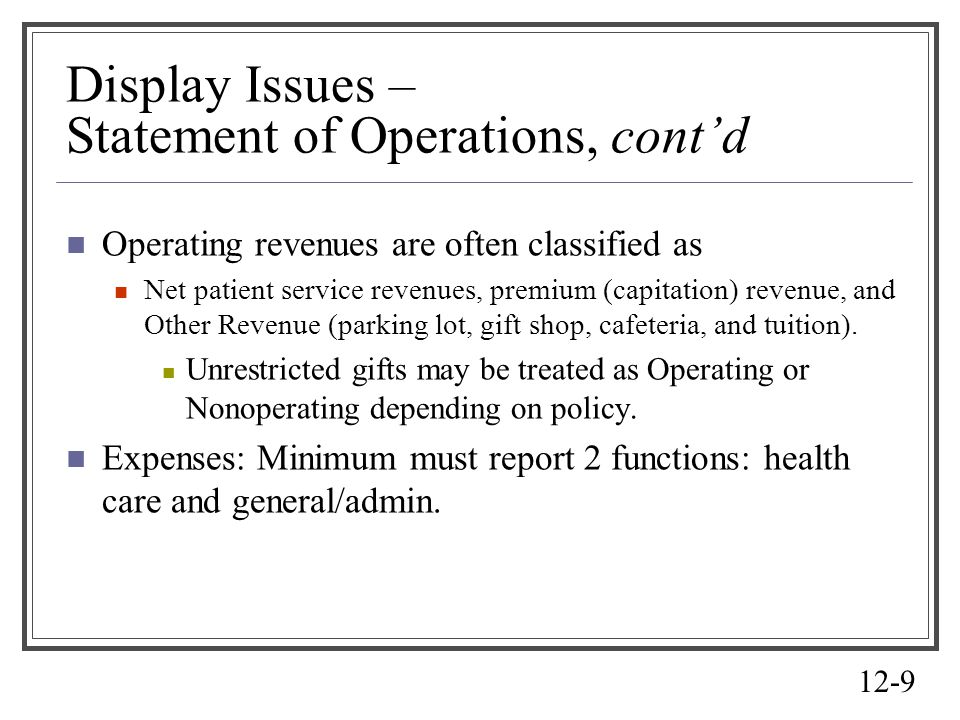 12-9 Display Issues – Statement of Operations, contd Operating revenues are often classified as Net patient service revenues, premium (capitation) rev