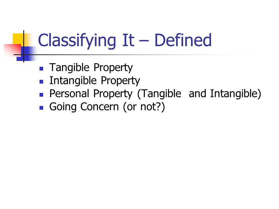 Classifying It – Defined Tangible Property Intangible Property Personal Property (Tangible and Intangible) Going Concern (or not?)