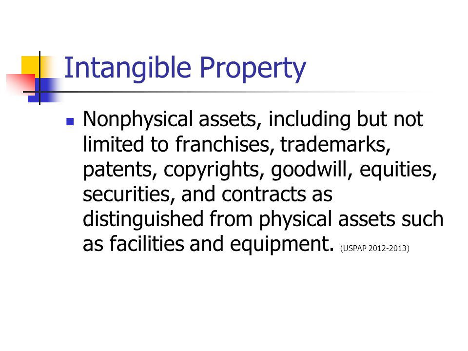 Intangible Property Nonphysical assets, including but not limited to franchises, trademarks, patents, copyrights, goodwill, equities, securities, and contracts as distinguished from physical assets such as facilities and equipment.