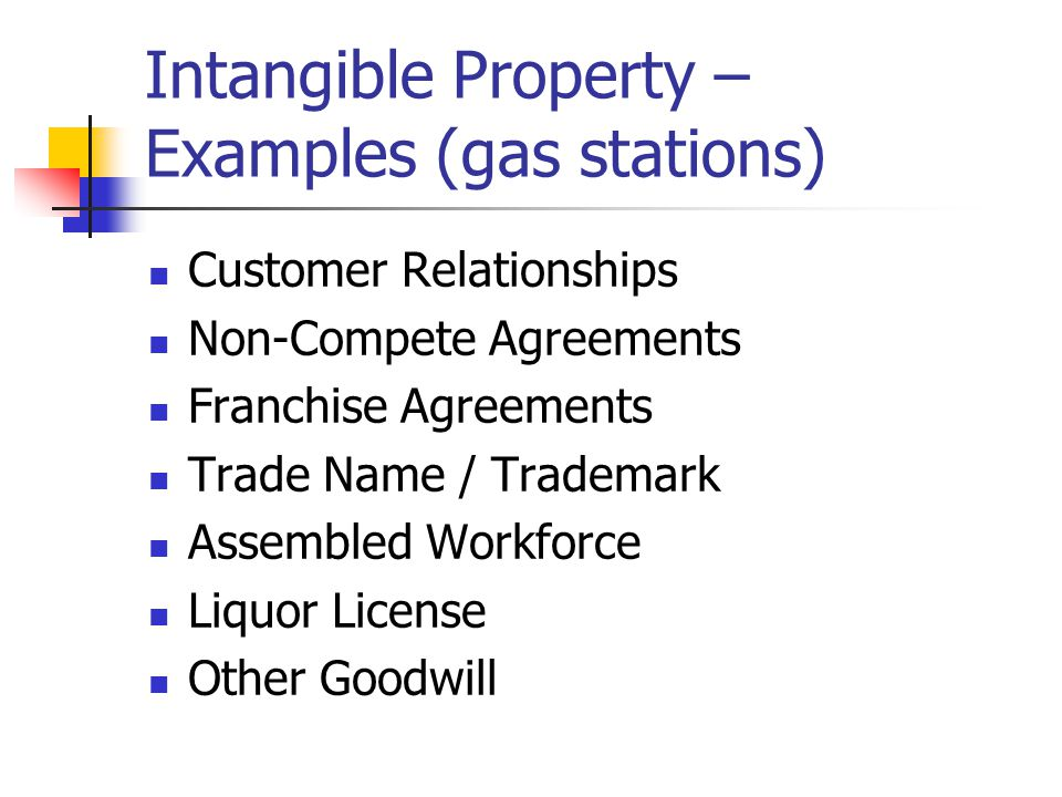 Intangible Property – Examples (gas stations) Customer Relationships Non-Compete Agreements Franchise Agreements Trade Name / Trademark Assembled Workforce Liquor License Other Goodwill