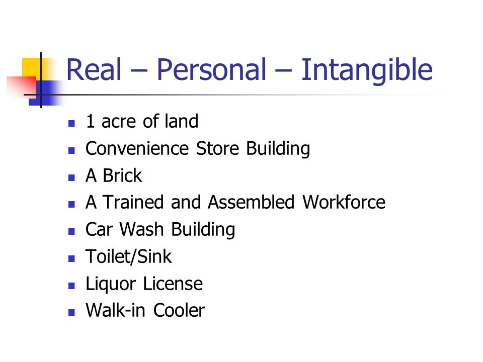 Real – Personal – Intangible 1 acre of land Convenience Store Building A Brick A Trained and Assembled Workforce Car Wash Building Toilet/Sink Liquor License Walk-in Cooler