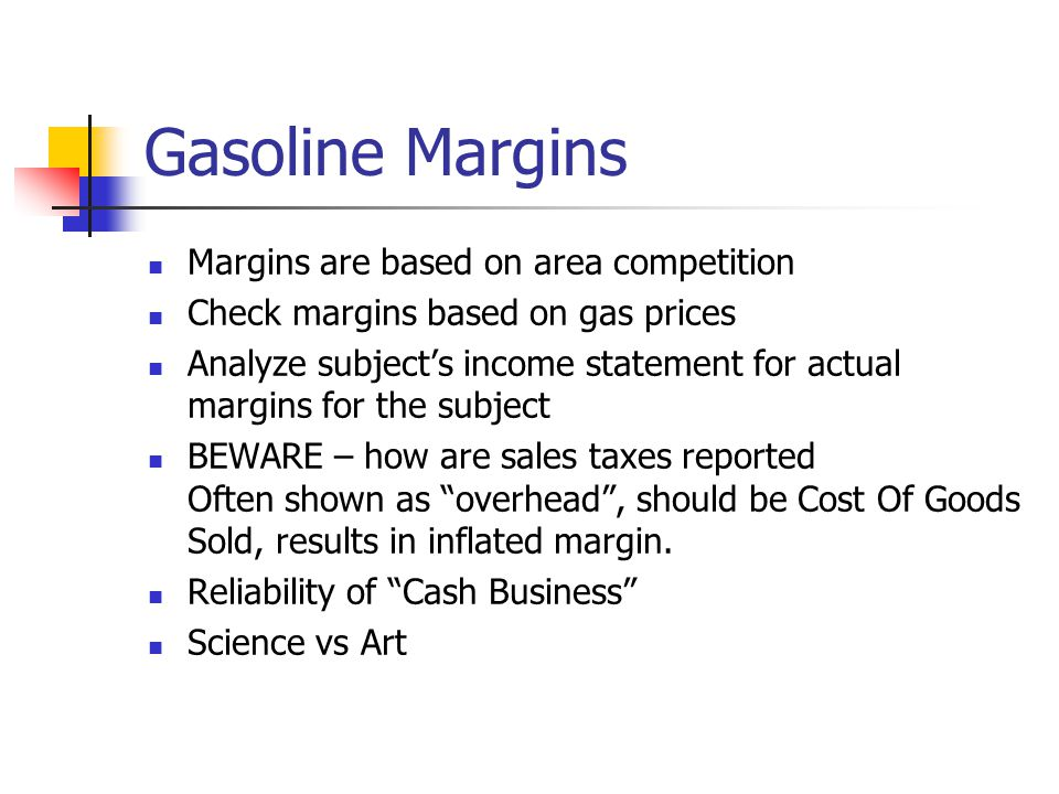Gasoline Margins Margins are based on area competition Check margins based on gas prices Analyze subjects income statement for actual margins for the subject BEWARE – how are sales taxes reported Often shown as overhead, should be Cost Of Goods Sold, results in inflated margin.
