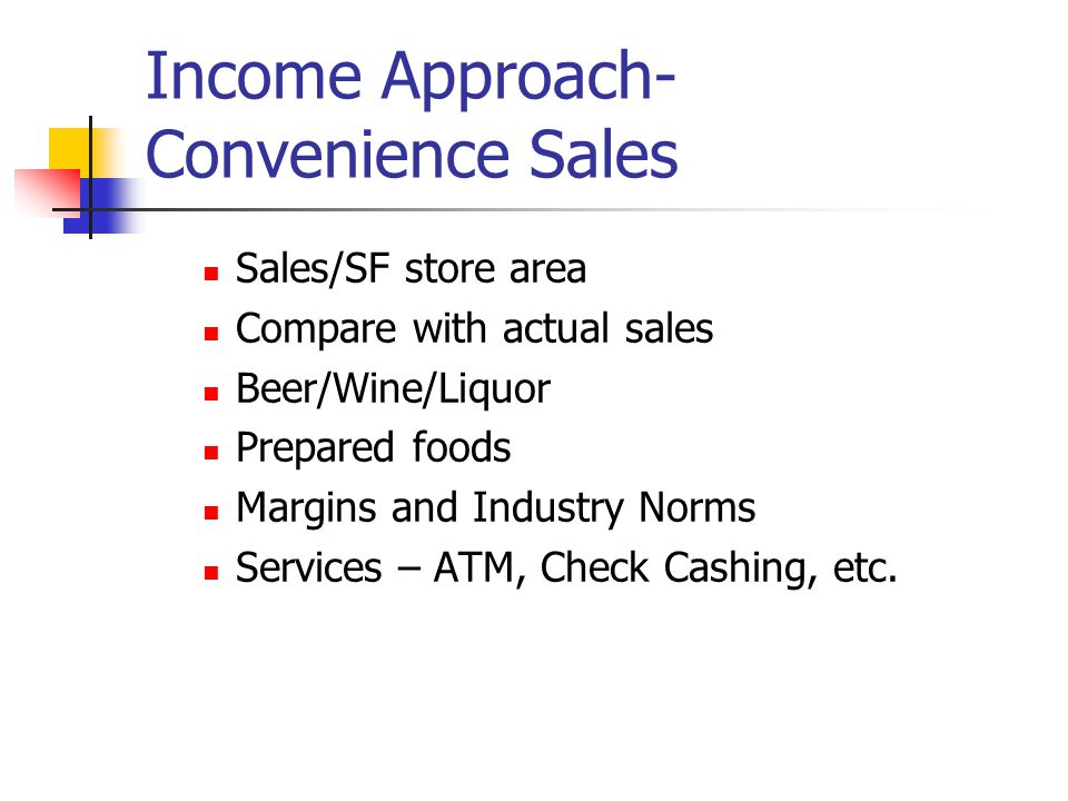 Income Approach- Convenience Sales Sales/SF store area Compare with actual sales Beer/Wine/Liquor Prepared foods Margins and Industry Norms Services – ATM, Check Cashing, etc.