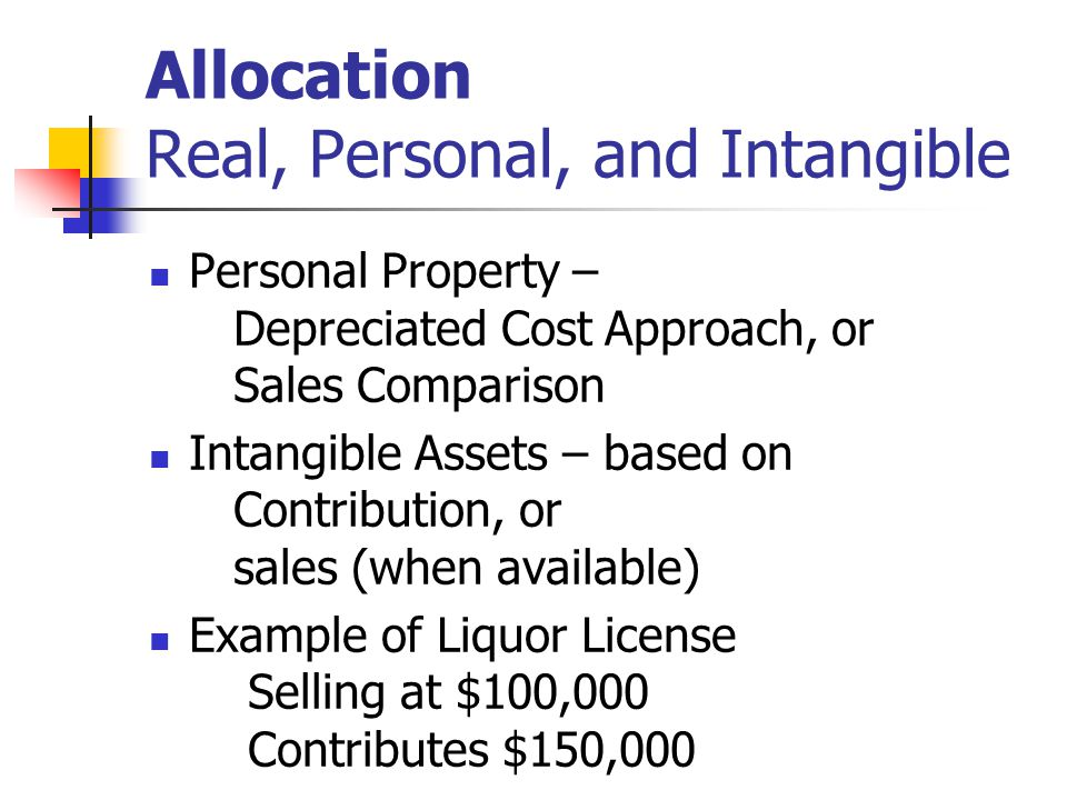 Allocation Real, Personal, and Intangible Personal Property – Depreciated Cost Approach, or Sales Comparison Intangible Assets – based on Contribution, or sales (when available) Example of Liquor License Selling at $100,000 Contributes $150,000