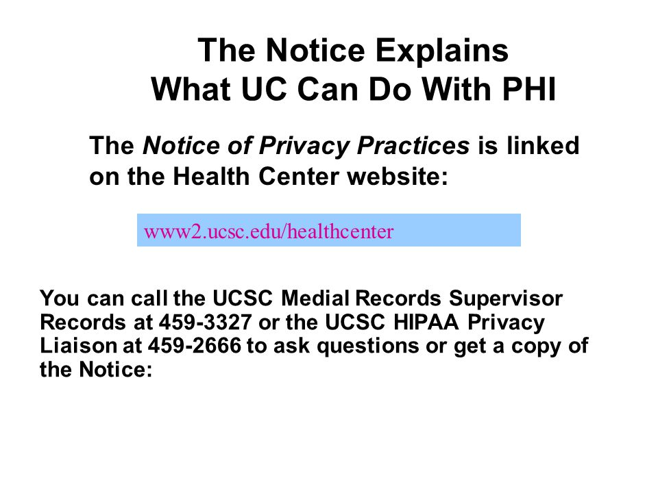 The Notice Explains What UC Can Do With PHI You can call the UCSC Medial Records Supervisor Records at 459-3327 or the UCSC HIPAA Privacy Liaison at 4