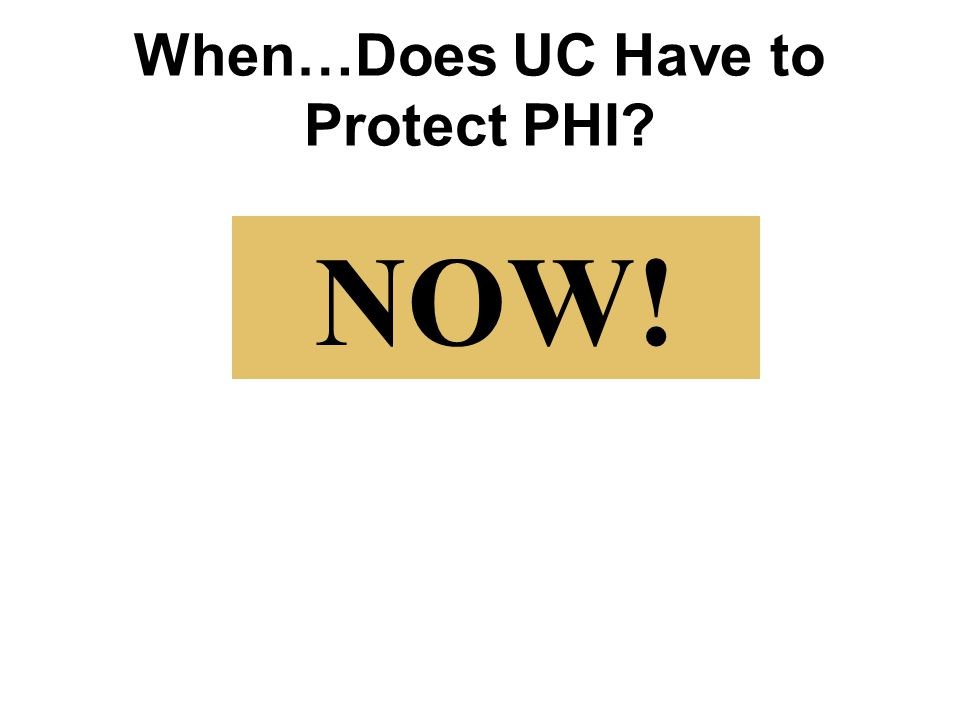 When…Does UC Have to Protect PHI? NOW!