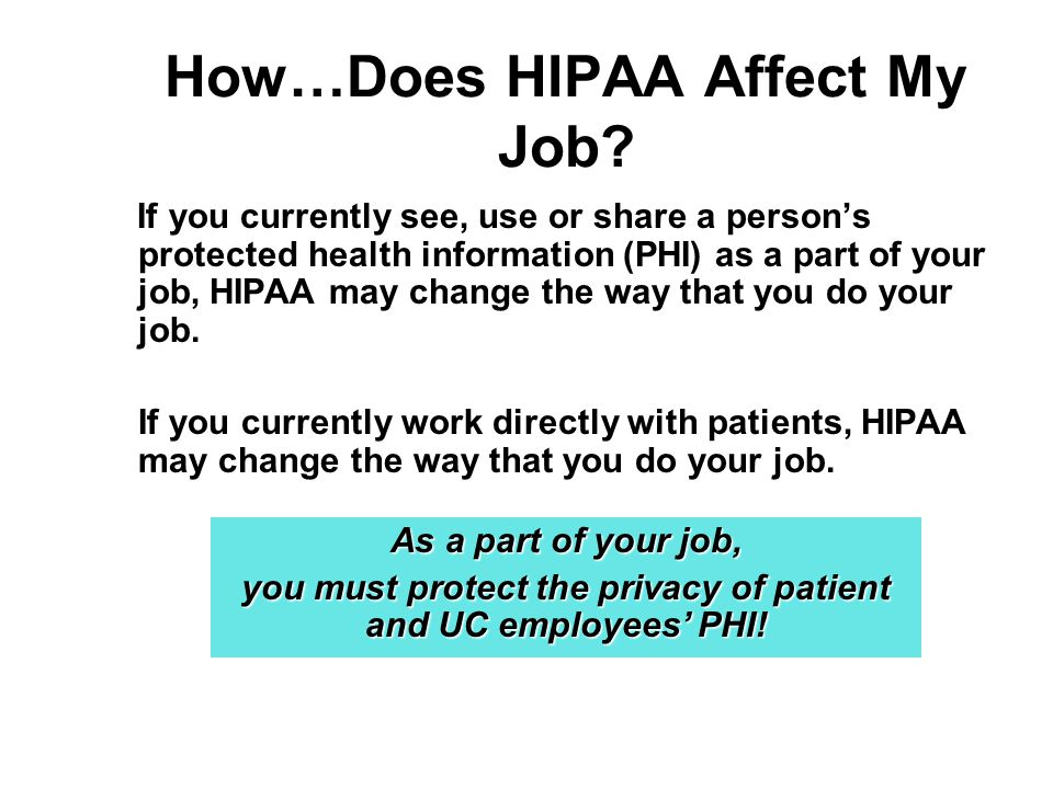 How…Does HIPAA Affect My Job? If you currently see, use or share a persons protected health information (PHI) as a part of your job, HIPAA may change