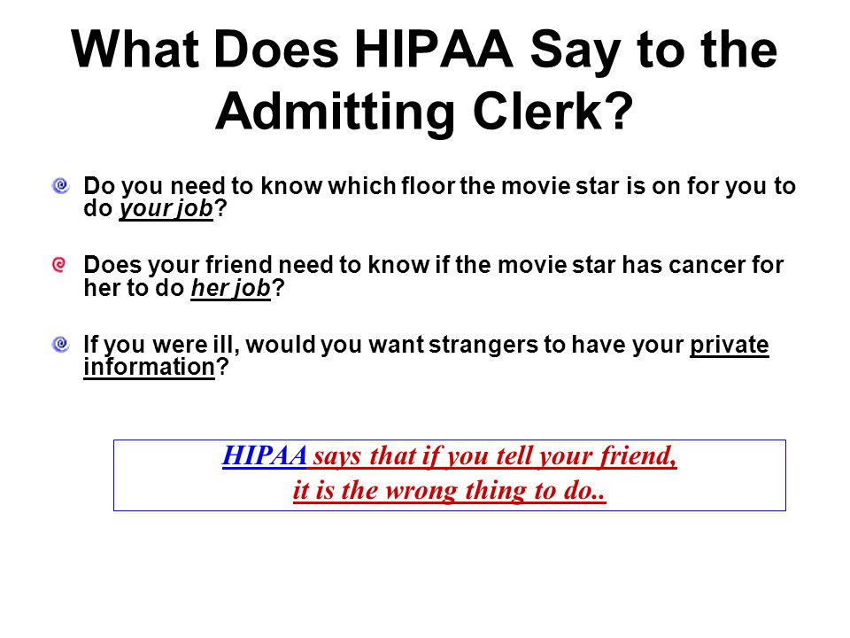 What Does HIPAA Say to the Admitting Clerk? Do you need to know which floor the movie star is on for you to do your job? Does your friend need to know