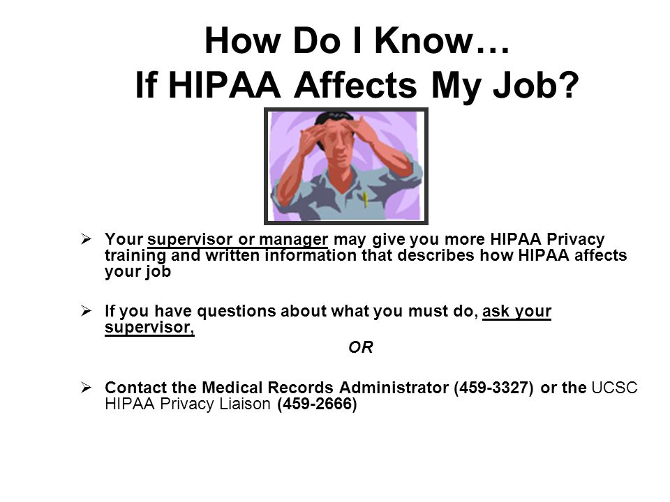 How Do I Know… If HIPAA Affects My Job? Your supervisor or manager may give you more HIPAA Privacy training and written information that describes how