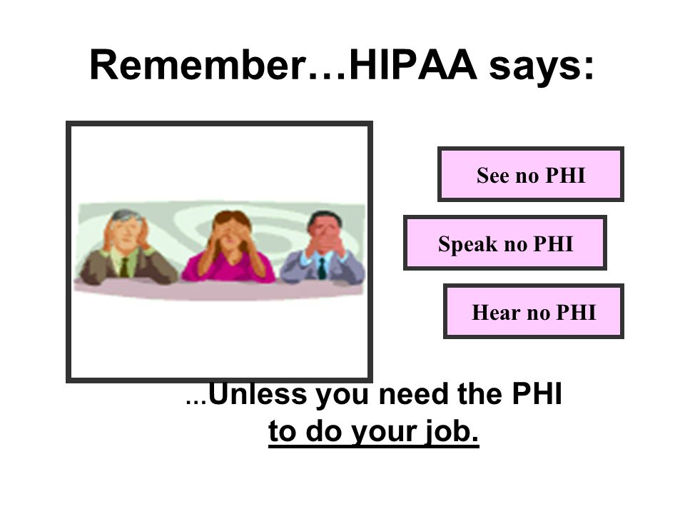 Remember…HIPAA says: See no PHI Speak no PHI Hear no PHI … Unless you need the PHI to do your job.