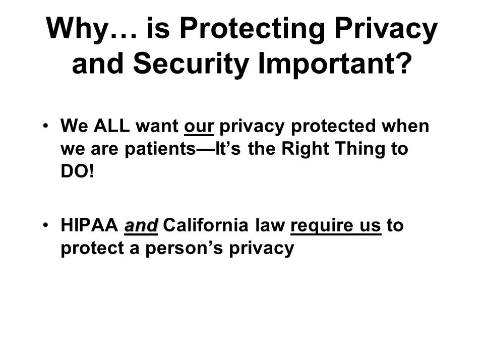Why… is Protecting Privacy and Security Important? We ALL want our privacy protected when we are patientsIts the Right Thing to DO! andHIPAA and Calif