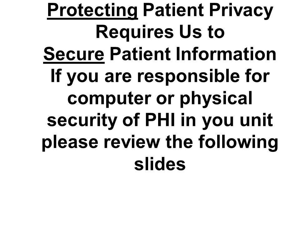 Protecting Patient Privacy Requires Us to Secure Patient Information If you are responsible for computer or physical security of PHI in you unit pleas