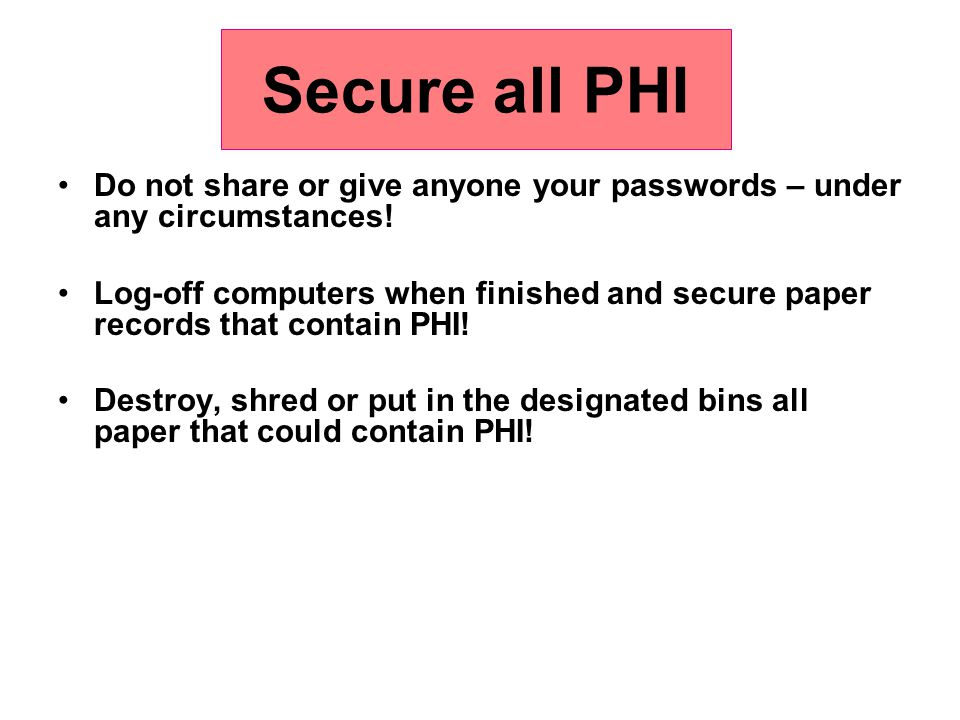 Secure all PHI Do not share or give anyone your passwords – under any circumstances! Log-off computers when finished and secure paper records that con