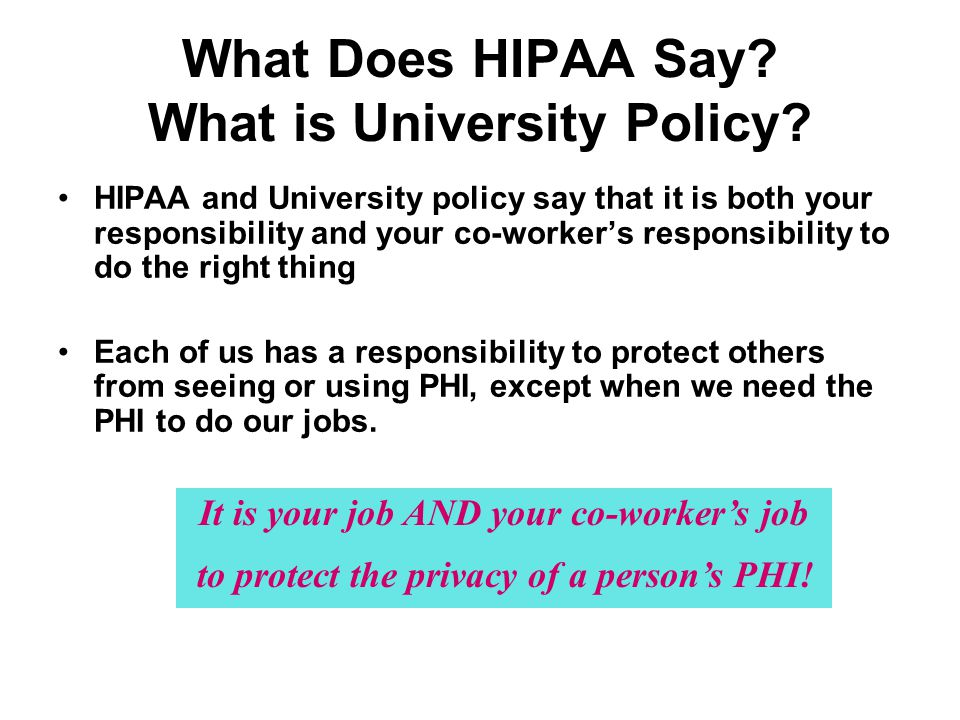 What Does HIPAA Say? What is University Policy? HIPAA and University policy say that it is both your responsibility and your co-workers responsibility