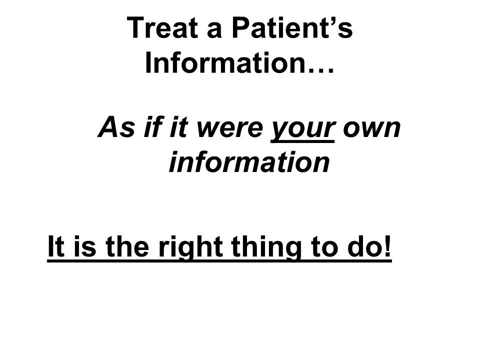 Treat a Patients Information… As if it were your own information It is the right thing to do!
