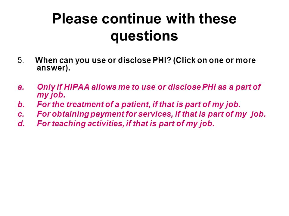Please continue with these questions 5. When can you use or disclose PHI? (Click on one or more answer). a.Only if HIPAA allows me to use or disclose