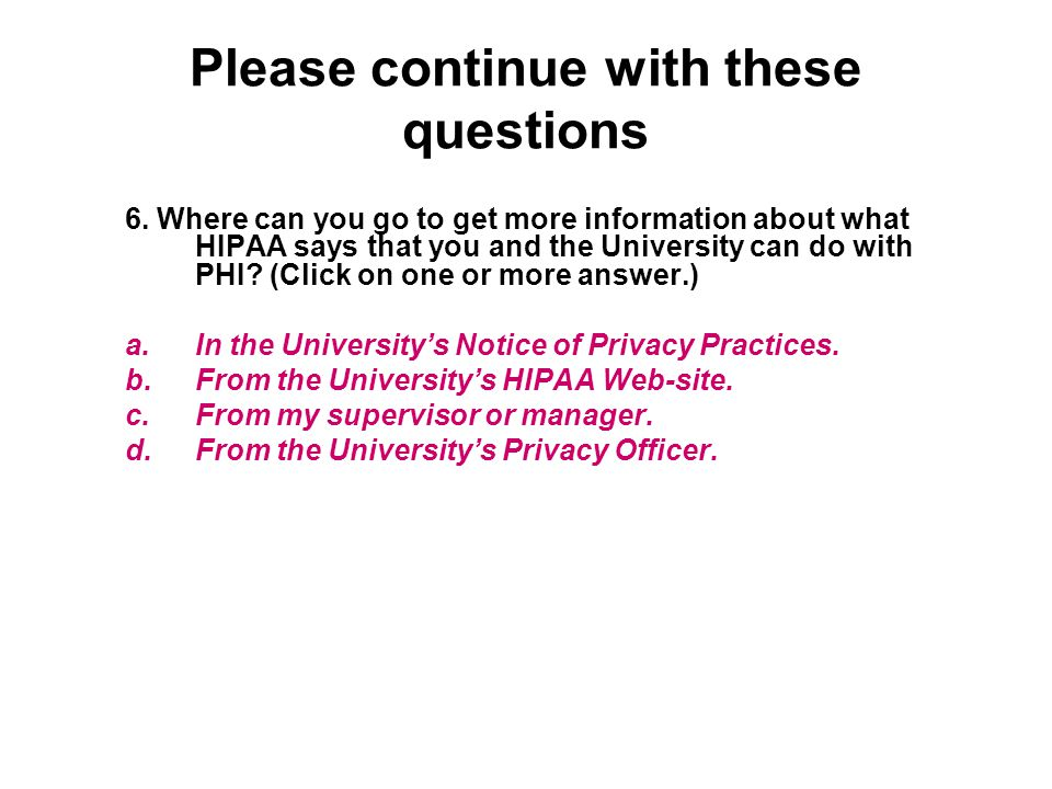 Please continue with these questions 6. Where can you go to get more information about what HIPAA says that you and the University can do with PHI? (C