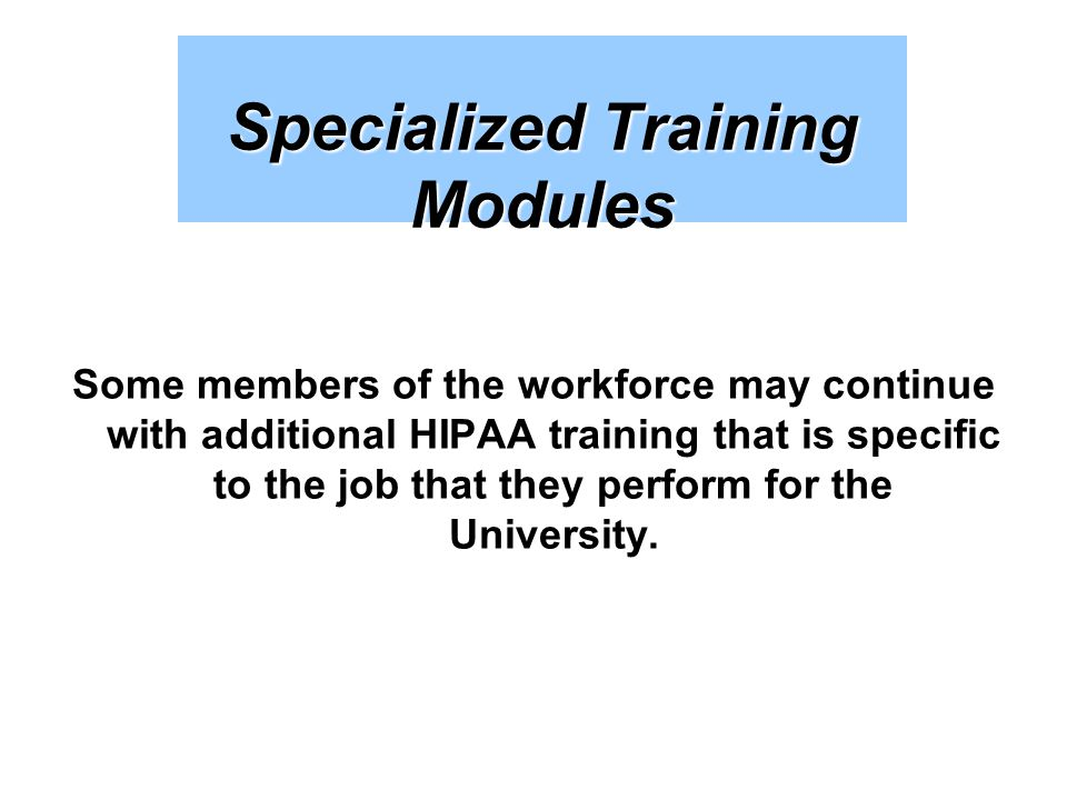 Specialized Training Modules Some members of the workforce may continue with additional HIPAA training that is specific to the job that they perform f