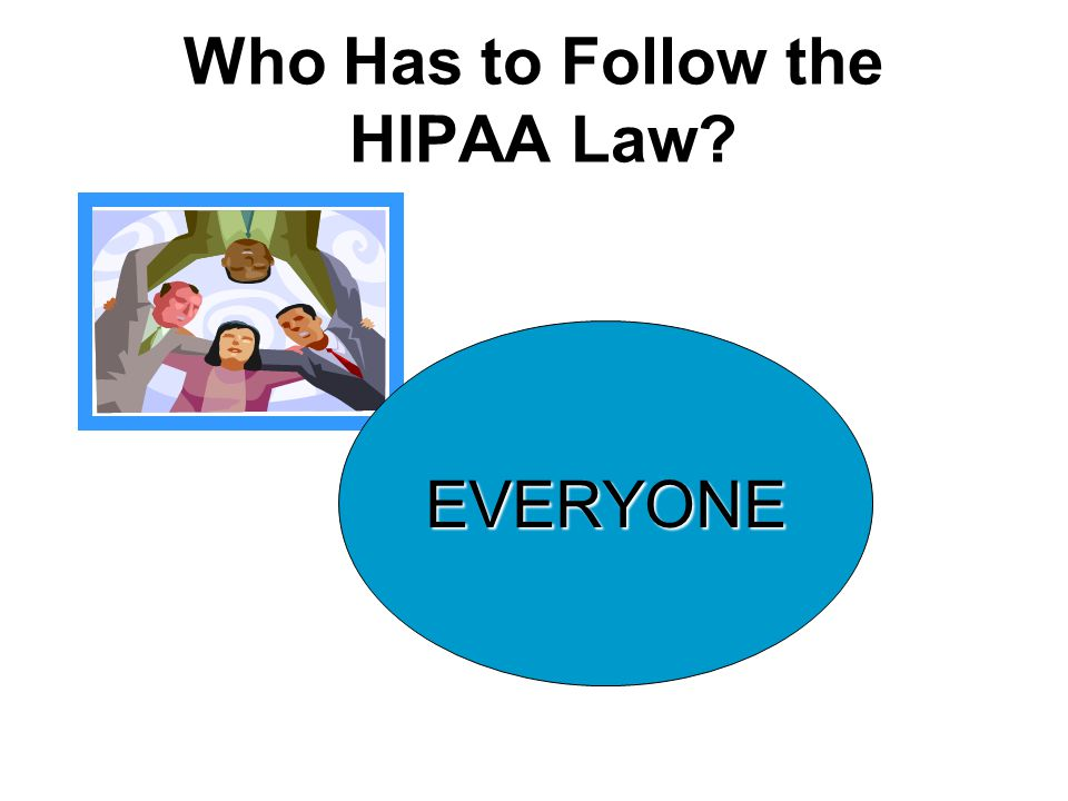 Who Has to Follow the HIPAA Law? EVERYONE