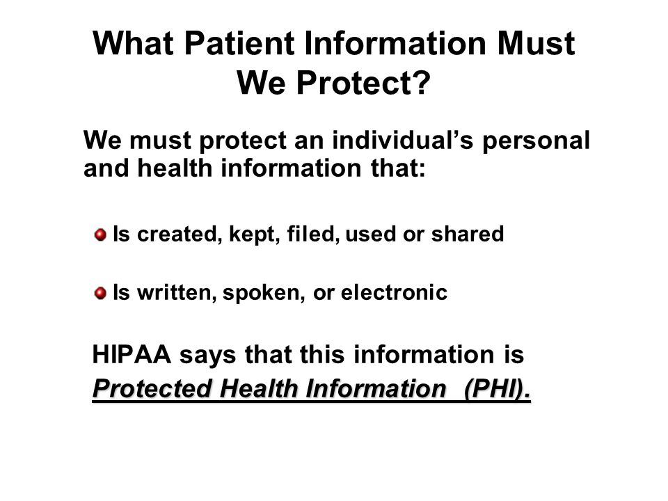 What Patient Information Must We Protect? We must protect an individuals personal and health information that: Is created, kept, filed, used or shared