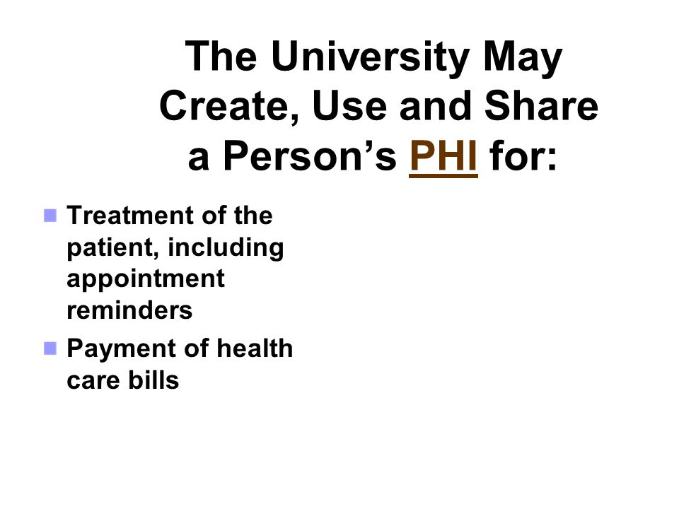 The University May Create, Use and Share a Persons PHI for: Treatment of the patient, including appointment reminders Payment of health care bills