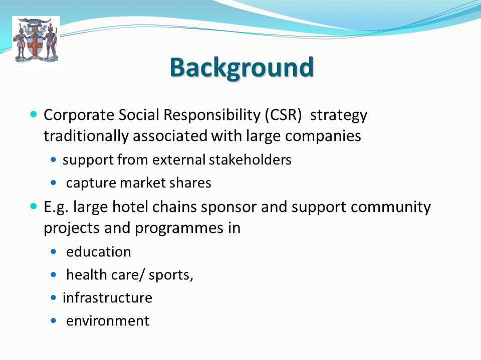 Background Scope for smaller companies –the MSMEs – to become involved in similar CSR activities is increasingly being recognized CSR is the deliberate inclusion of Public Interest into corporate decision-making.