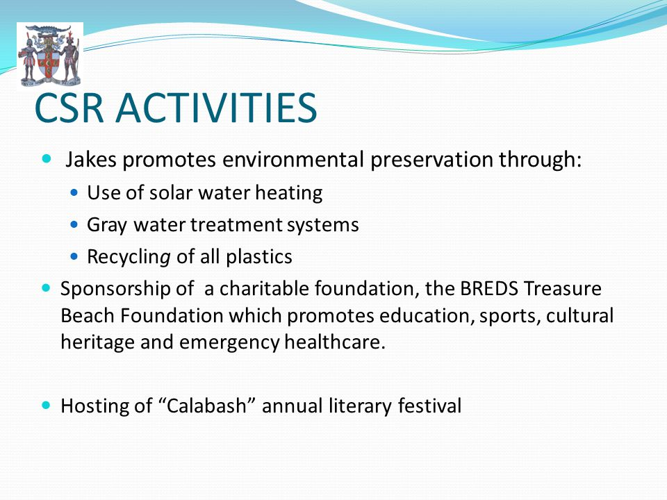 CSR ACTIVITIES Jakes promotes environmental preservation through: Use of solar water heating Gray water treatment systems Recycling of all plastics Sponsorship of a charitable foundation, the BREDS Treasure Beach Foundation which promotes education, sports, cultural heritage and emergency healthcare.