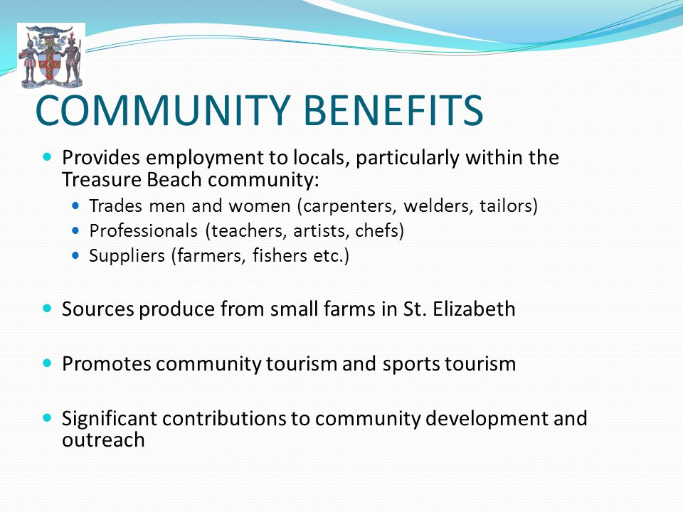 COMMUNITY BENEFITS Provides employment to locals, particularly within the Treasure Beach community: Trades men and women (carpenters, welders, tailors) Professionals (teachers, artists, chefs) Suppliers (farmers, fishers etc.) Sources produce from small farms in St.