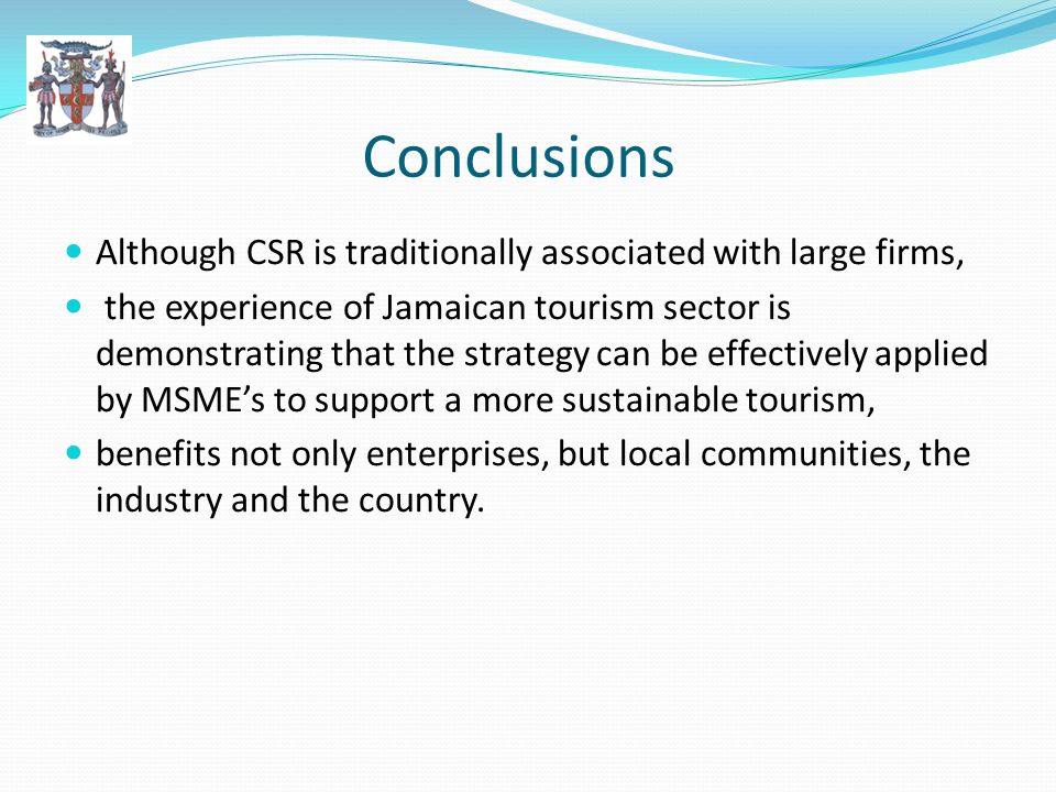 Conclusions Although CSR is traditionally associated with large firms, the experience of Jamaican tourism sector is demonstrating that the strategy can be effectively applied by MSMEs to support a more sustainable tourism, benefits not only enterprises, but local communities, the industry and the country.