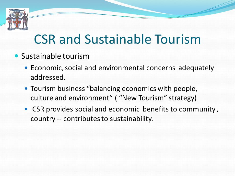CSR and Sustainable Tourism Sustainable tourism Economic, social and environmental concerns adequately addressed.