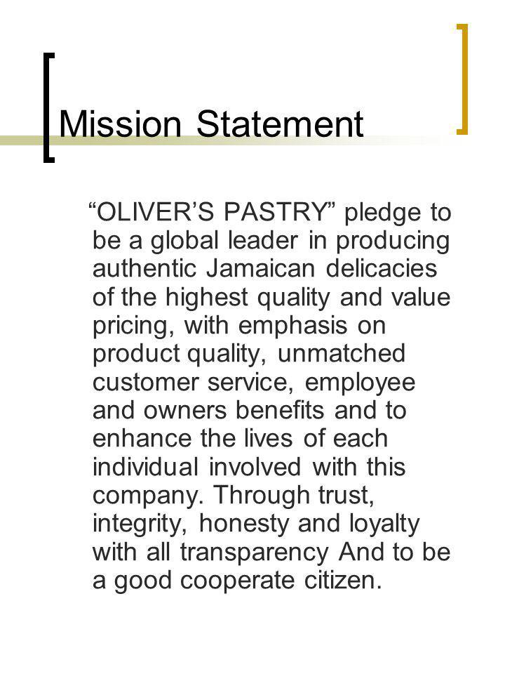 Mission Statement OLIVERS PASTRY pledge to be a global leader in producing authentic Jamaican delicacies of the highest quality and value pricing, with emphasis on product quality, unmatched customer service, employee and owners benefits and to enhance the lives of each individual involved with this company.