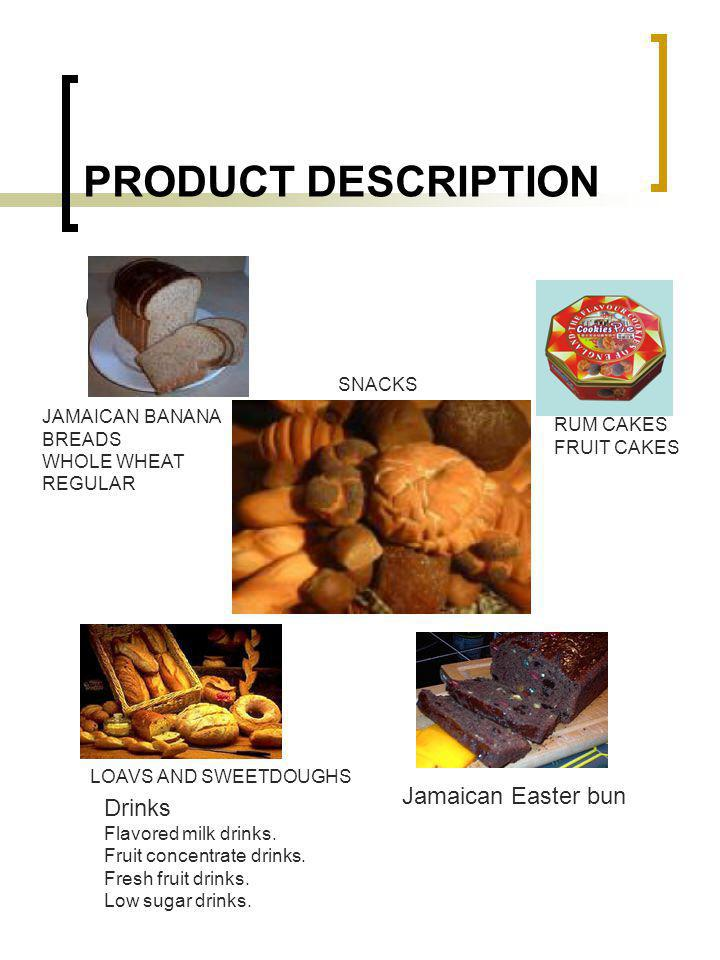 PRODUCT DESCRIPTION 09 RUM CAKES FRUIT CAKES JAMAICAN BANANA BREADS WHOLE WHEAT REGULAR LOAVS AND SWEETDOUGHS SNACKS Jamaican Easter bun Drinks Flavored milk drinks.
