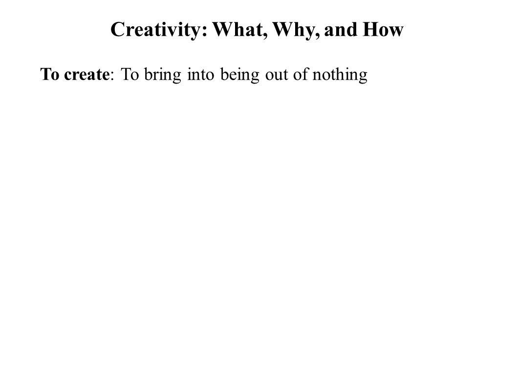 Creativity: What, Why, and How To create: To bring into being out of nothing Creativity: Thinking skills that lead to create something