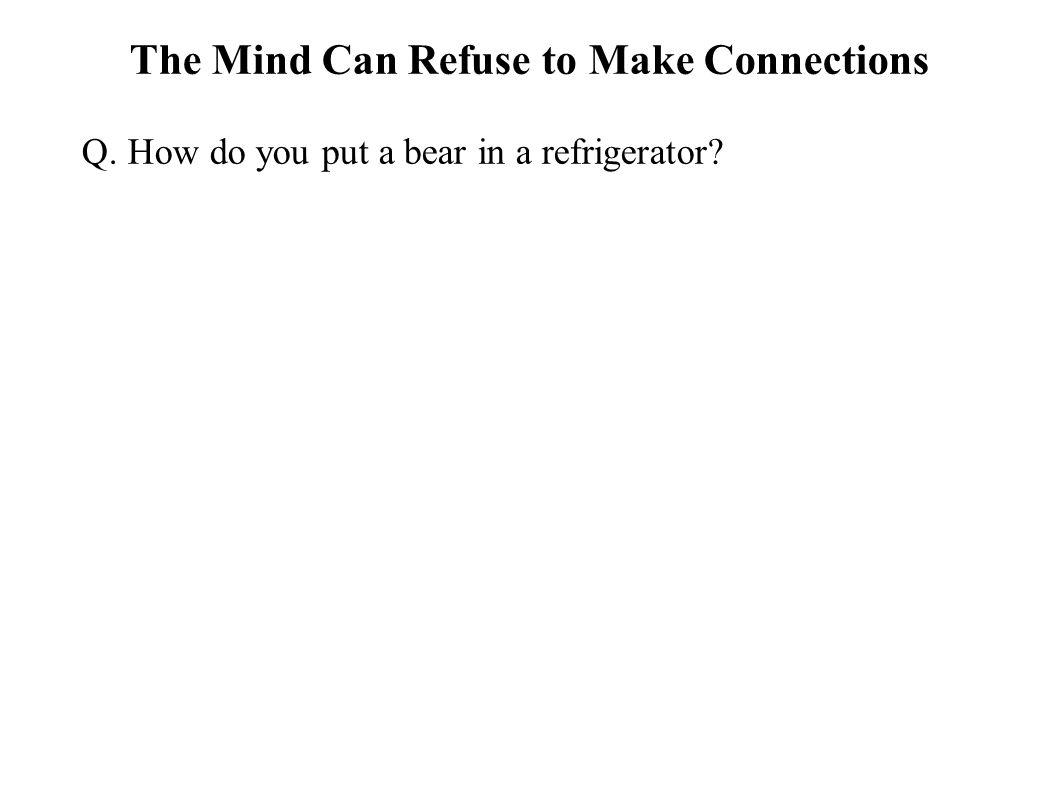 The Mind Can Refuse to Make Connections Q. How do you put a bear in a refrigerator?