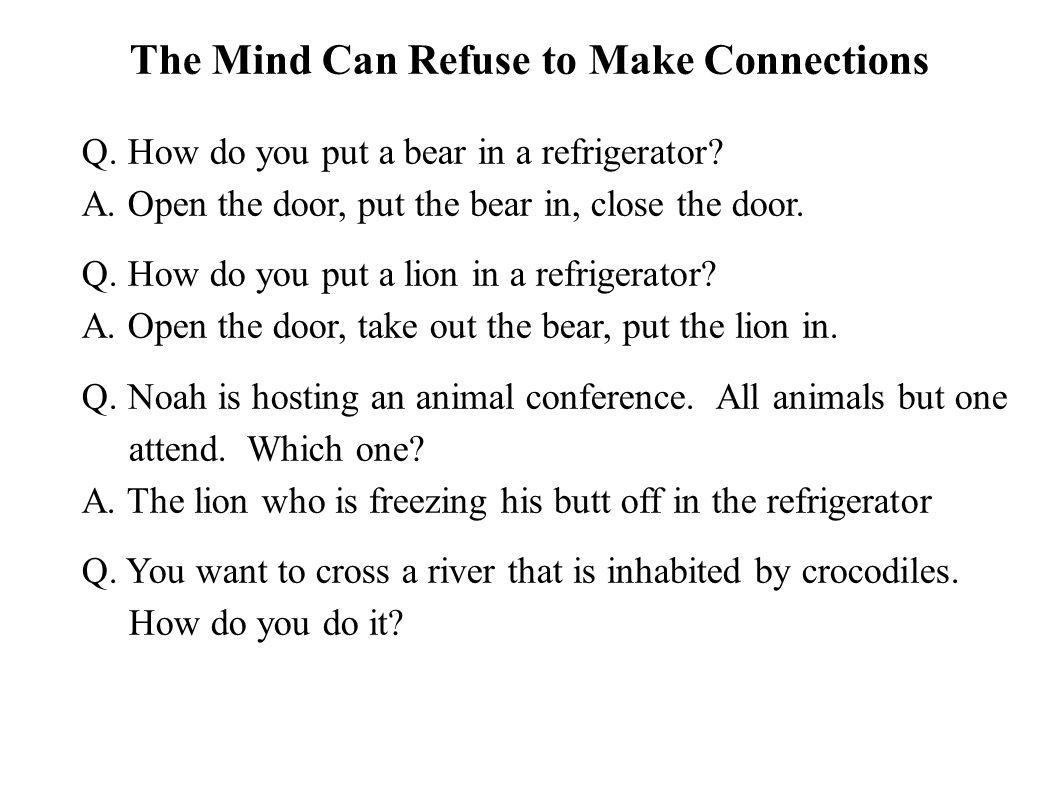 The Mind Can Refuse to Make Connections Q. How do you put a bear in a refrigerator? A. Open the door, put the bear in, close the door. Q. How do you p