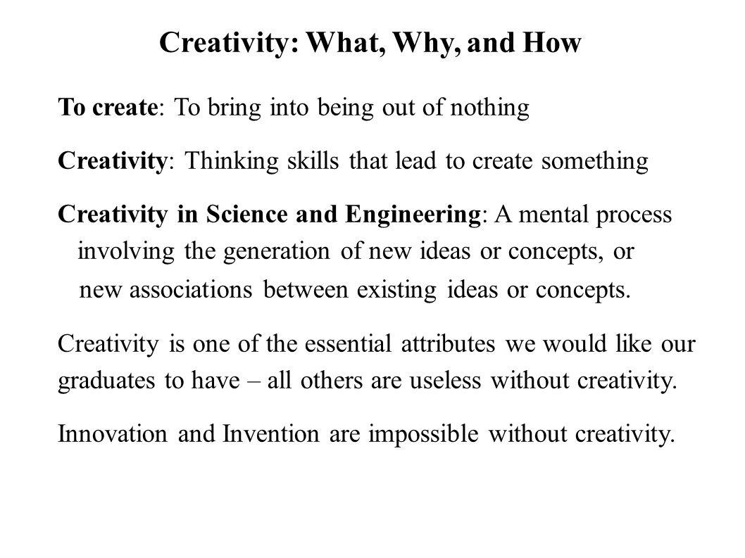 To create: To bring into being out of nothing Creativity: Thinking skills that lead to create something Creativity in Science and Engineering: A mental process involving the generation of new ideas or concepts, or new associations between existing ideas or concepts.