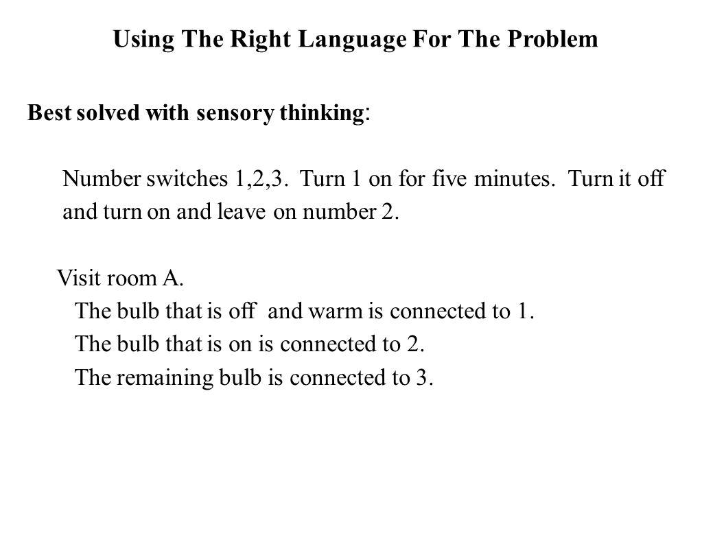 Using The Right Language For The Problem Best solved with sensory thinking : Number switches 1,2,3. Turn 1 on for five minutes. Turn it off and turn o