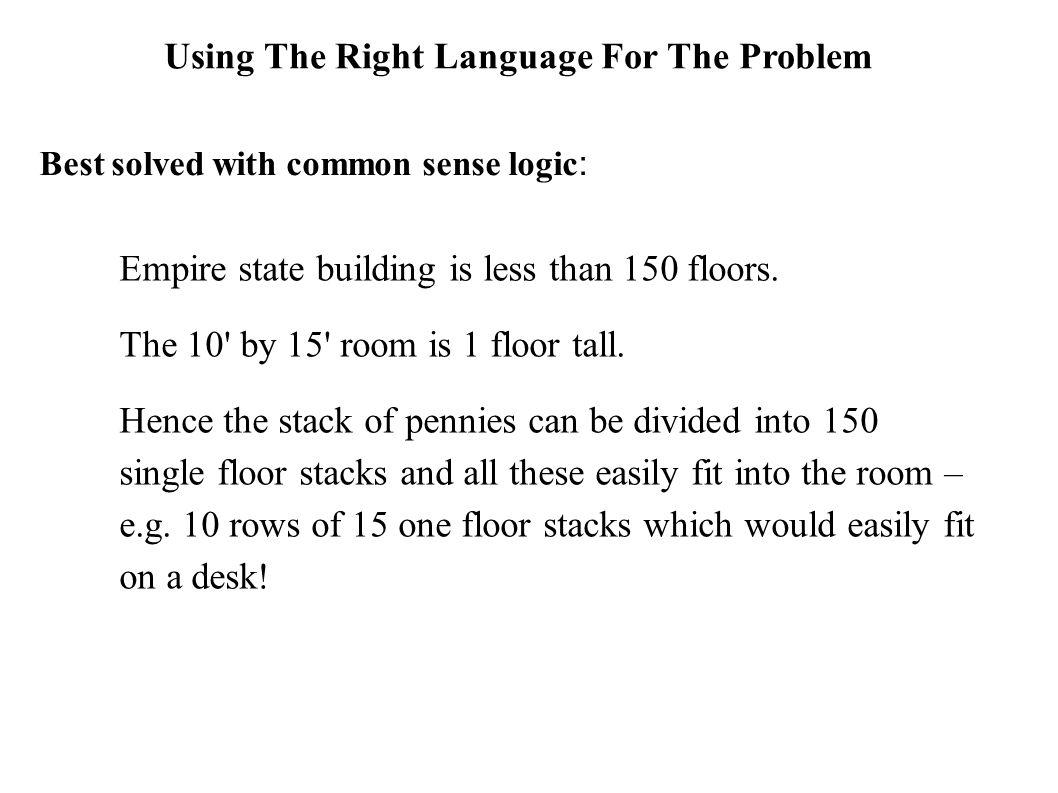 Using The Right Language For The Problem Best solved with common sense logic : Empire state building is less than 150 floors. The 10' by 15' room is 1