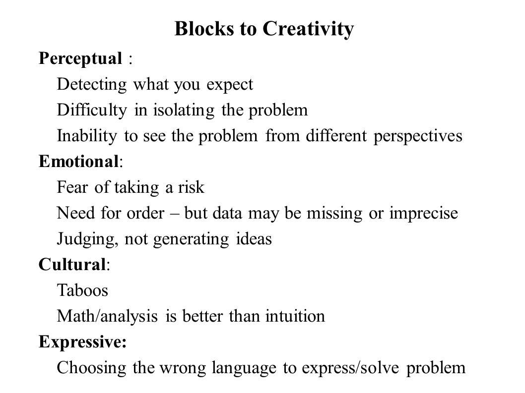 Blocks to Creativity Perceptual : Detecting what you expect Difficulty in isolating the problem Inability to see the problem from different perspectiv