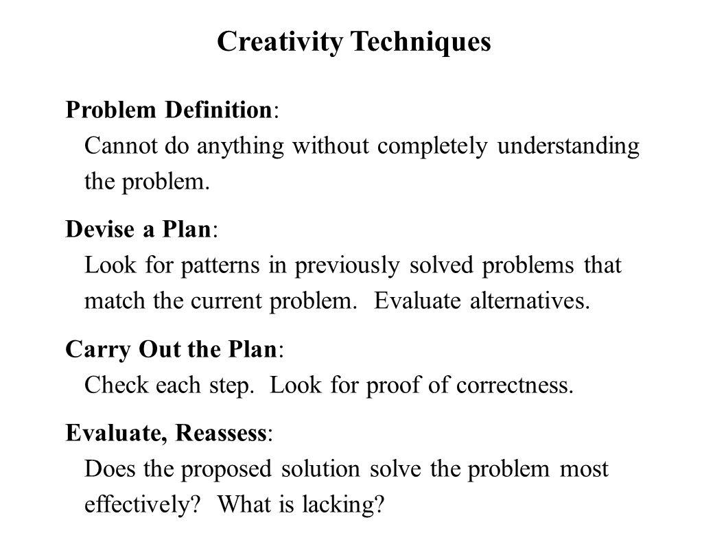 Creativity Techniques Problem Definition: Cannot do anything without completely understanding the problem. Devise a Plan: Look for patterns in previou