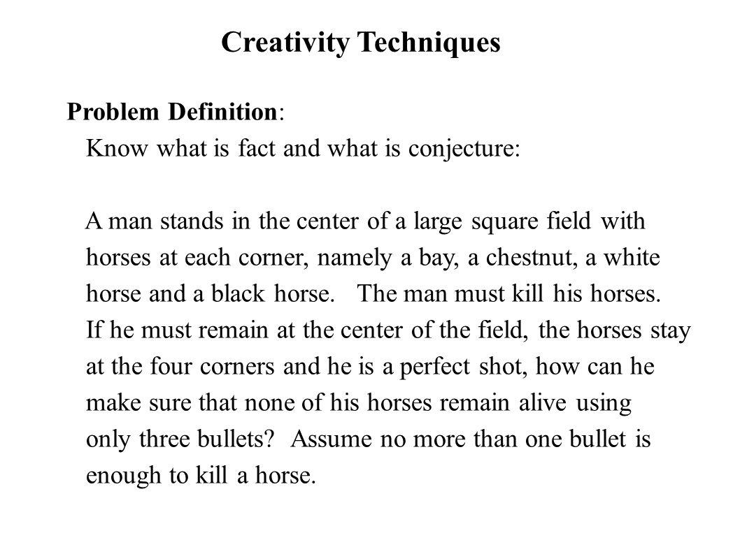 Creativity Techniques Problem Definition: Know what is fact and what is conjecture: A man stands in the center of a large square field with horses at each corner, namely a bay, a chestnut, a white horse and a black horse.